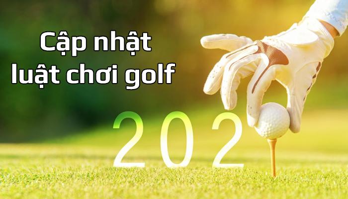 Luật chơi golf cơ bản 2021 - Những thay đổi cần phải nắm rõ